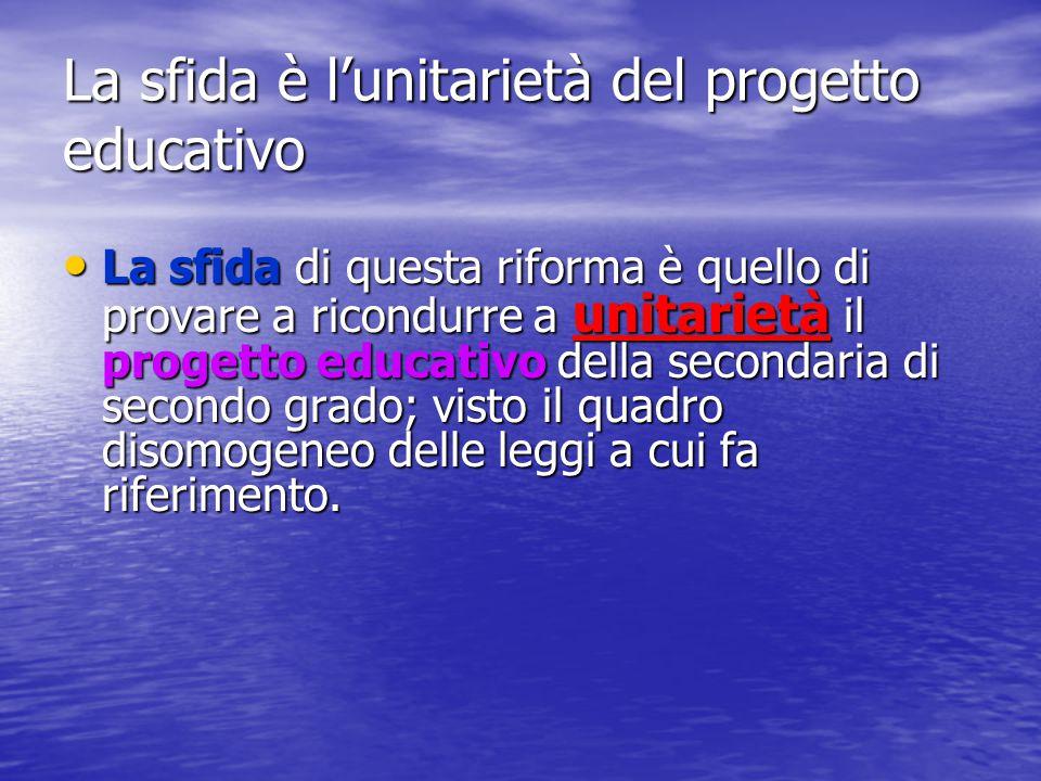 La sfida è l'unitarietà del progetto educativo La sfida di questa riforma è quello di provare a ricondurre a unitarietà il progetto educativo della se