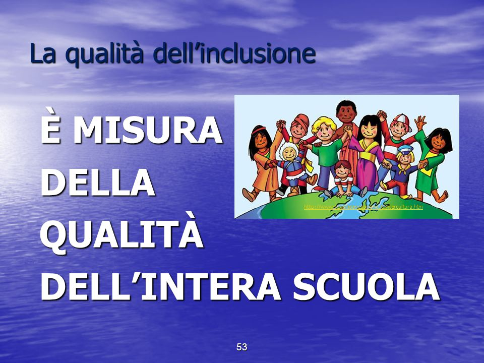 La qualità dell'inclusione È MISURA DELLAQUALITÀ DELL'INTERA SCUOLA http://www.scuolasancasciano.it/intercultura.htm 53