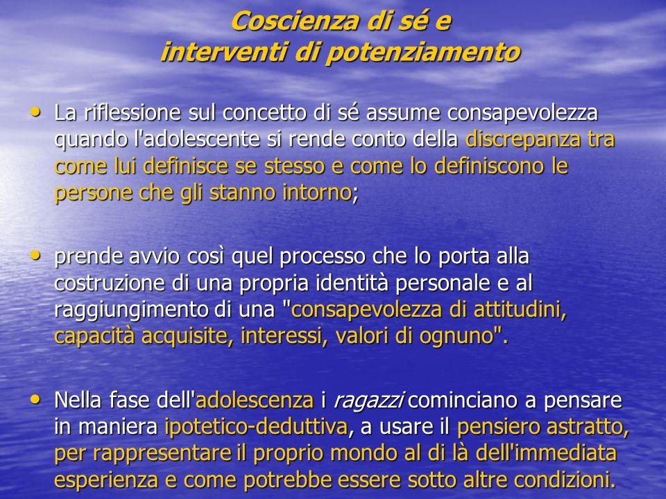 Coscienza di sé e interventi di potenziamento La riflessione sul concetto di sé assume consapevolezza quando l'adolescente si rende conto della discre