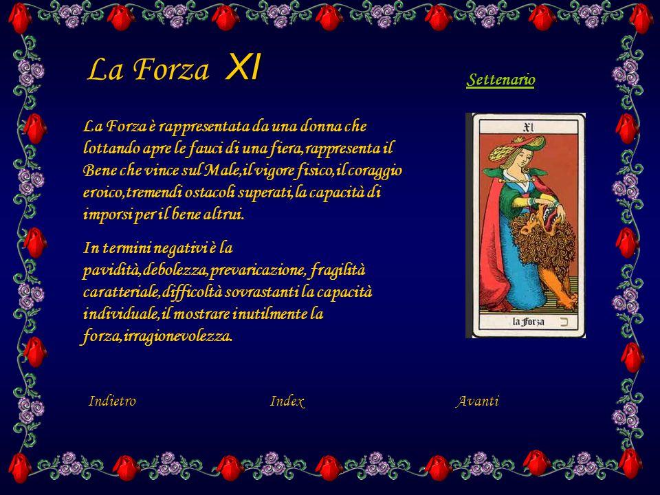 XI La Forza XI La Forza è rappresentata da una donna che lottando apre le fauci di una fiera,rappresenta il Bene che vince sul Male,il vigore fisico,il coraggio eroico,tremendi ostacoli superati,la capacità di imporsi per il bene altrui.