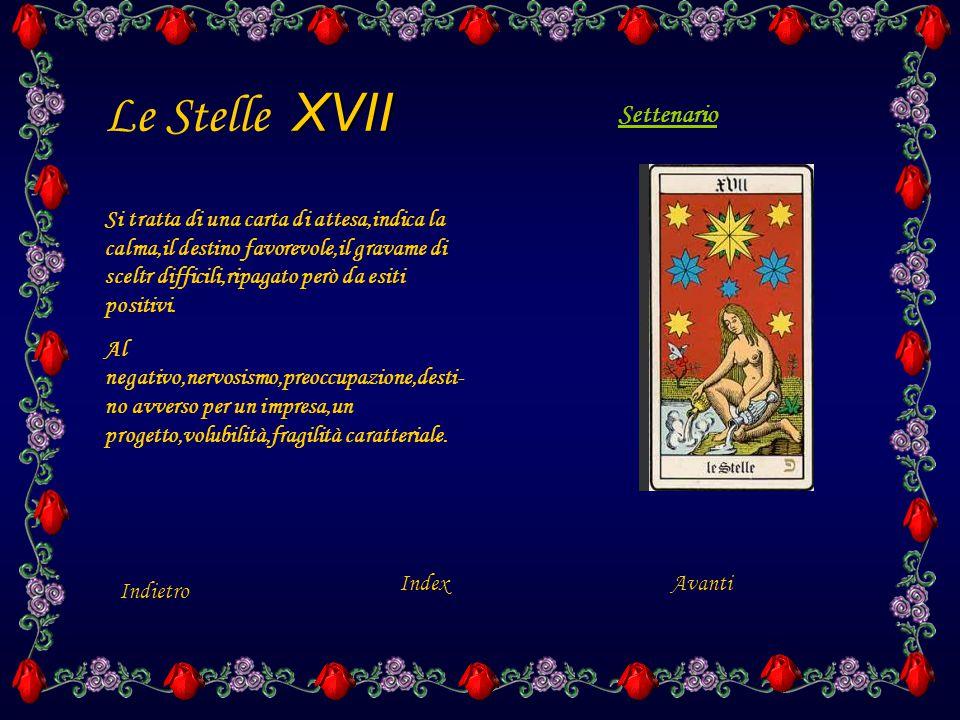 XVII Le Stelle XVII Indietro Index Si tratta di una carta di attesa,indica la calma,il destino favorevole,il gravame di sceltr difficili,ripagato però da esiti positivi.