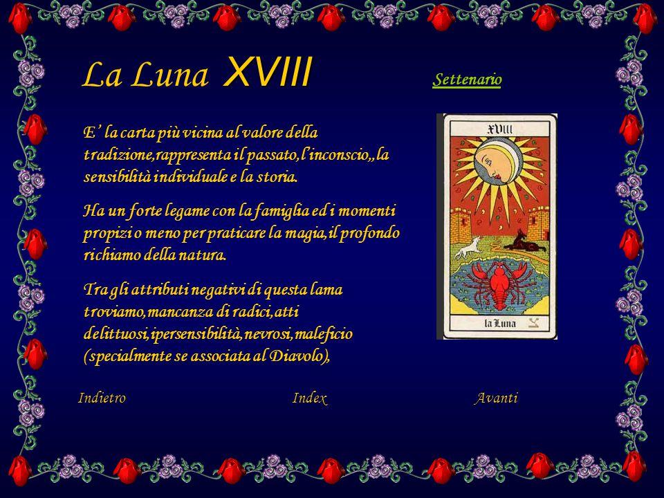 XVIII La Luna XVIII IndietroIndex E' la carta più vicina al valore della tradizione,rappresenta il passato,l'inconscio,,la sensibilità individuale e la storia.