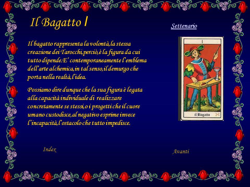 I Il Bagatto I Il bagatto rappresenta la volontà,la stessa creazione dei Tarocchi,perciò,è la figura da cui tutto dipende.E' contemporaneamente l'emblema dell'arte alchemica,in tal senso,il demurgo che porta nella realtà,l'idea.