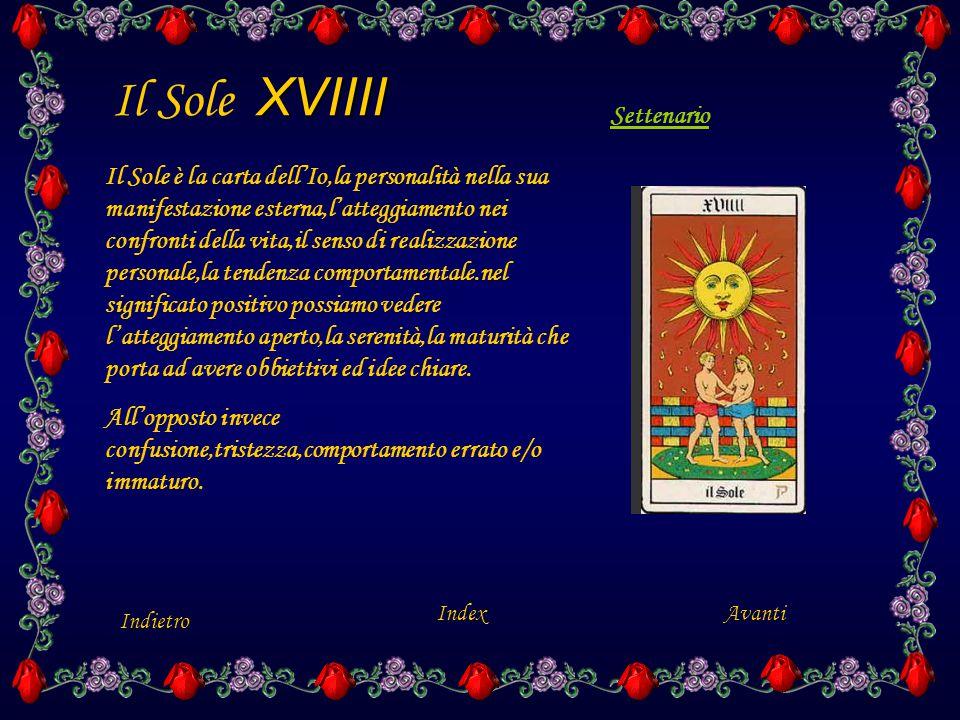 XVIIII Il Sole XVIIII Indietro Index Il Sole è la carta dell'Io,la personalità nella sua manifestazione esterna,l'atteggiamento nei confronti della vita,il senso di realizzazione personale,la tendenza comportamentale.nel significato positivo possiamo vedere l'atteggiamento aperto,la serenità,la maturità che porta ad avere obbiettivi ed idee chiare.