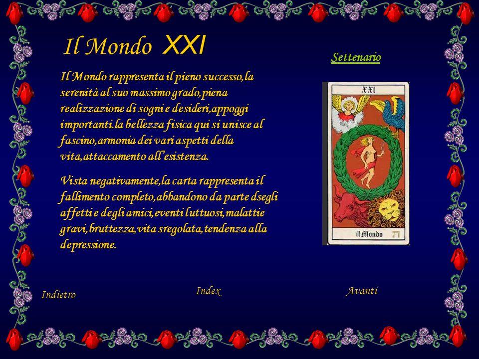 XXI Il Mondo XXI Indietro Index Il Mondo rappresenta il pieno successo,la serenità al suo massimo grado,piena realizzazione di sogni e desideri,appoggi importanti.la bellezza fisica qui si unisce al fascino,armonia dei vari aspetti della vita,attaccamento all'esistenza.
