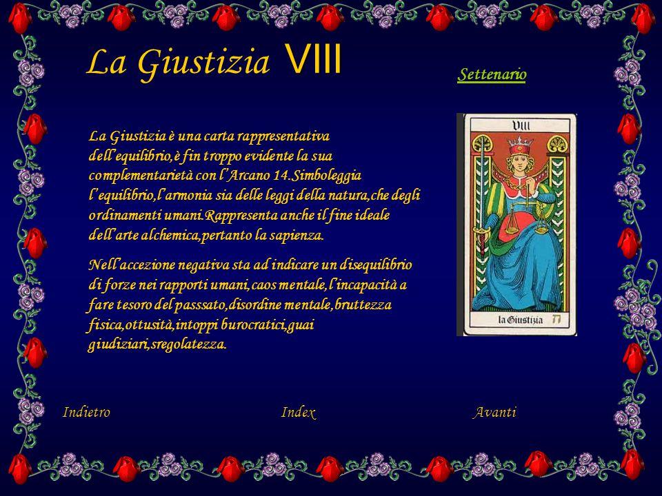 VIII La Giustizia VIII La Giustizia è una carta rappresentativa dell'equilibrio,è fin troppo evidente la sua complementarietà con l'Arcano 14.Simboleggia l'equilibrio,l'armonia sia delle leggi della natura,che degli ordinamenti umani.Rappresenta anche il fine ideale dell'arte alchemica,pertanto la sapienza.