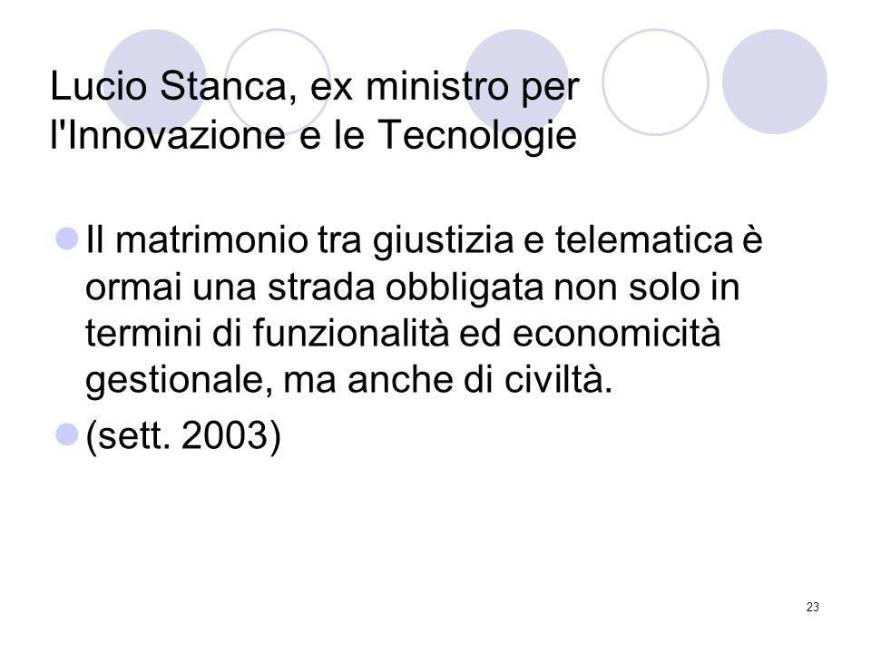 23 Lucio Stanca, ex ministro per l Innovazione e le Tecnologie Il matrimonio tra giustizia e telematica è ormai una strada obbligata non solo in termini di funzionalità ed economicità gestionale, ma anche di civiltà.