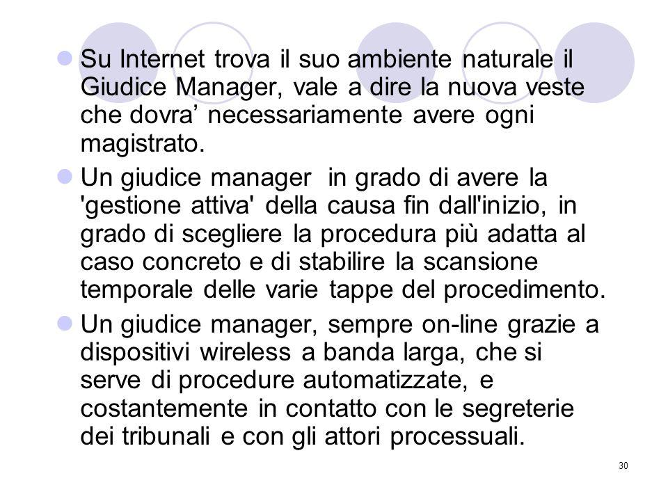 30 Su Internet trova il suo ambiente naturale il Giudice Manager, vale a dire la nuova veste che dovra' necessariamente avere ogni magistrato.