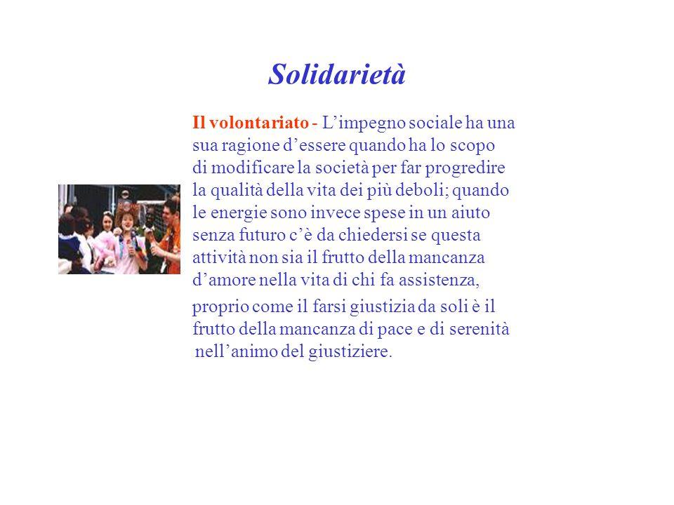 Solidarietà Il volontariato - L'impegno sociale ha una sua ragione d'essere quando ha lo scopo di modificare la società per far progredire la qualità