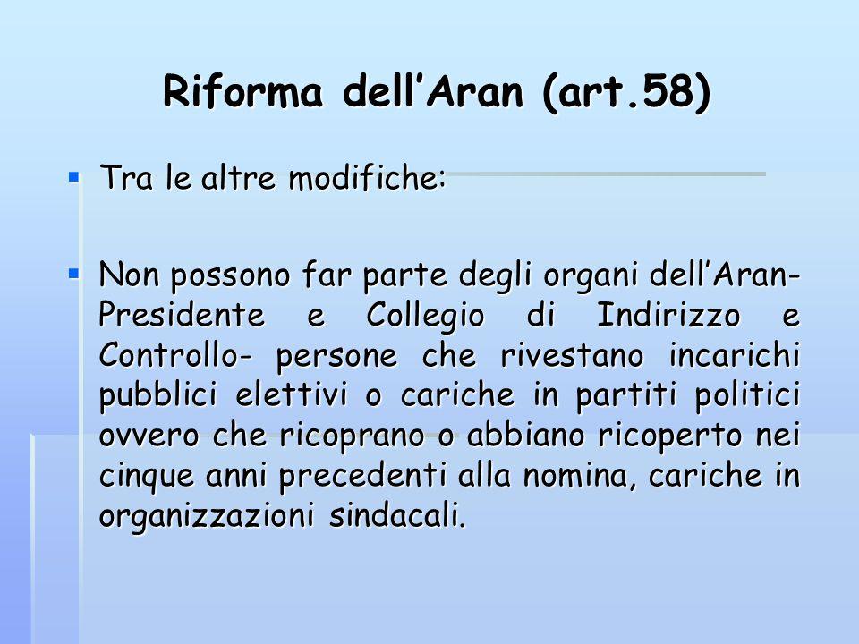 Riforma dell'Aran (art.58)  Tra le altre modifiche:  Non possono far parte degli organi dell'Aran- Presidente e Collegio di Indirizzo e Controllo- p