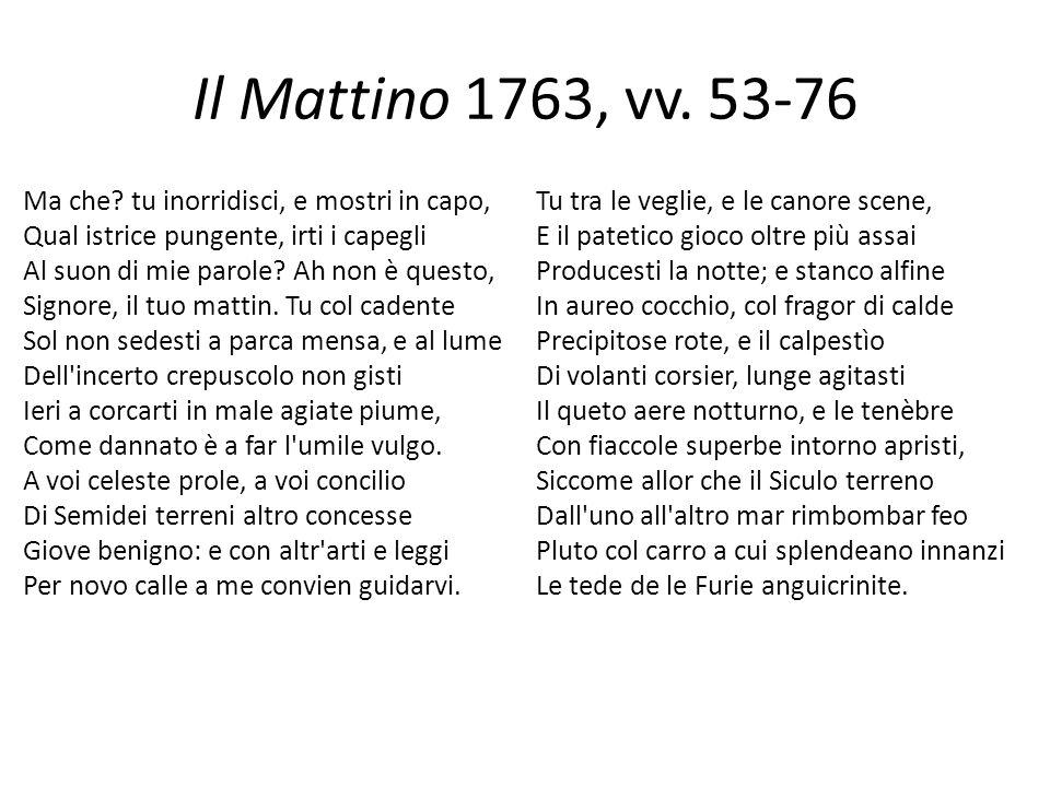 Il Mattino 1763, vv. 53-76 Ma che? tu inorridisci, e mostri in capo, Qual istrice pungente, irti i capegli Al suon di mie parole? Ah non è questo, Sig