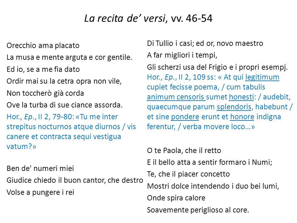 La recita de' versi, vv. 46-54 Orecchio ama placato La musa e mente arguta e cor gentile. Ed io, se a me fia dato Ordir mai su la cetra opra non vile,