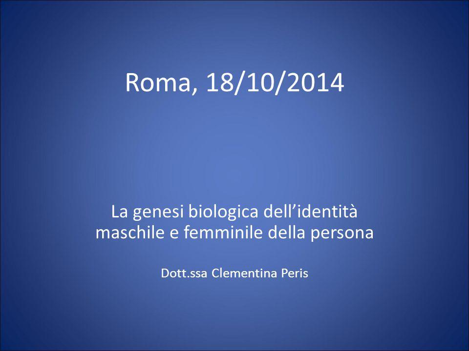 Roma, 18/10/2014 La genesi biologica dell'identità maschile e femminile della persona Dott.ssa Clementina Peris