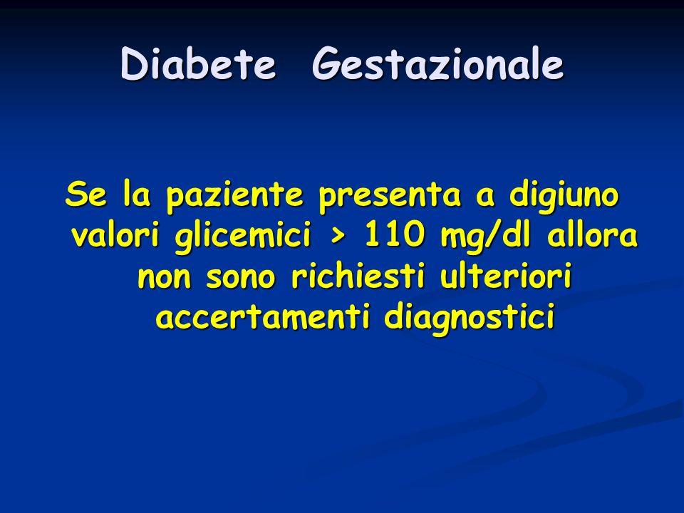Diabete Gestazionale Se la paziente presenta a digiuno valori glicemici > 110 mg/dl allora non sono richiesti ulteriori accertamenti diagnostici