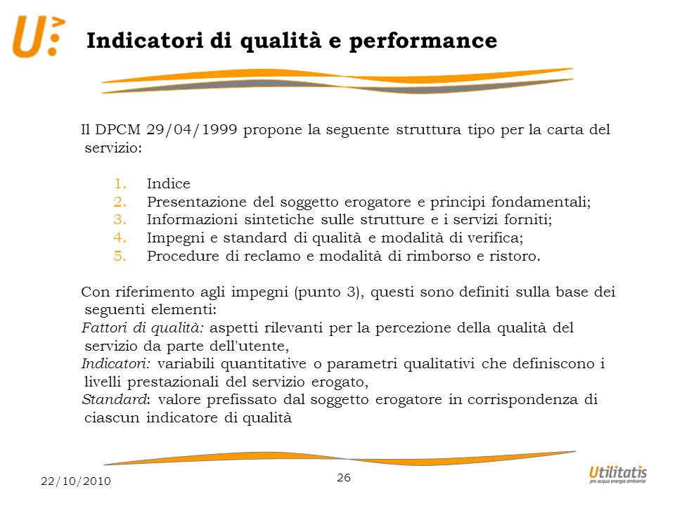 22/10/2010 26 Indicatori di qualità e performance Il DPCM 29/04/1999 propone la seguente struttura tipo per la carta del servizio: 1.Indice 2.Presentazione del soggetto erogatore e principi fondamentali; 3.Informazioni sintetiche sulle strutture e i servizi forniti; 4.Impegni e standard di qualità e modalità di verifica; 5.Procedure di reclamo e modalità di rimborso e ristoro.