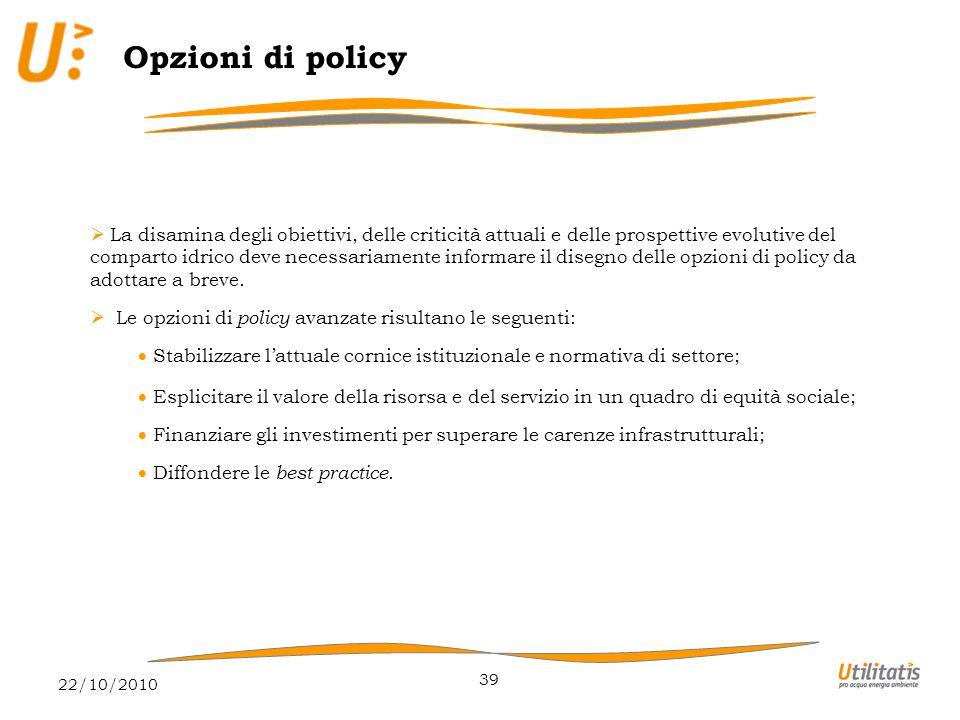 22/10/2010 39 Opzioni di policy  La disamina degli obiettivi, delle criticità attuali e delle prospettive evolutive del comparto idrico deve necessariamente informare il disegno delle opzioni di policy da adottare a breve.