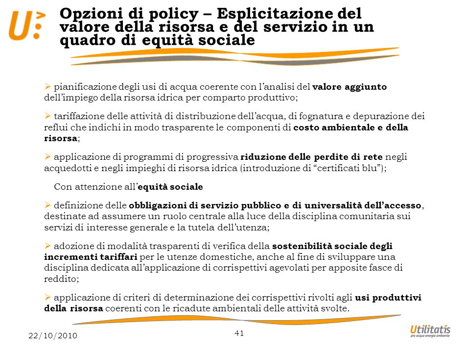 22/10/2010 41 Opzioni di policy – Esplicitazione del valore della risorsa e del servizio in un quadro di equità sociale  pianificazione degli usi di acqua coerente con l'analisi del valore aggiunto dell'impiego della risorsa idrica per comparto produttivo;  tariffazione delle attività di distribuzione dell'acqua, di fognatura e depurazione dei reflui che indichi in modo trasparente le componenti di costo ambientale e della risorsa ;  applicazione di programmi di progressiva riduzione delle perdite di rete negli acquedotti e negli impieghi di risorsa idrica (introduzione di certificati blu ); Con attenzione all' equità sociale  definizione delle obbligazioni di servizio pubblico e di universalità dell'accesso, destinate ad assumere un ruolo centrale alla luce della disciplina comunitaria sui servizi di interesse generale e la tutela dell'utenza;  adozione di modalità trasparenti di verifica della sostenibilità sociale degli incrementi tariffari per le utenze domestiche, anche al fine di sviluppare una disciplina dedicata all'applicazione di corrispettivi agevolati per apposite fasce di reddito;  applicazione di criteri di determinazione dei corrispettivi rivolti agli usi produttivi della risorsa coerenti con le ricadute ambientali delle attività svolte.