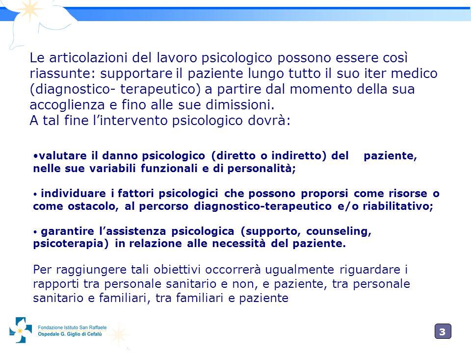 3 Le articolazioni del lavoro psicologico possono essere così riassunte: supportare il paziente lungo tutto il suo iter medico (diagnostico- terapeutico) a partire dal momento della sua accoglienza e fino alle sue dimissioni.