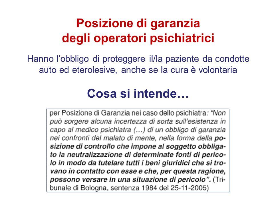 Posizione di garanzia degli operatori psichiatrici Hanno l'obbligo di proteggere il/la paziente da condotte auto ed eterolesive, anche se la cura è vo