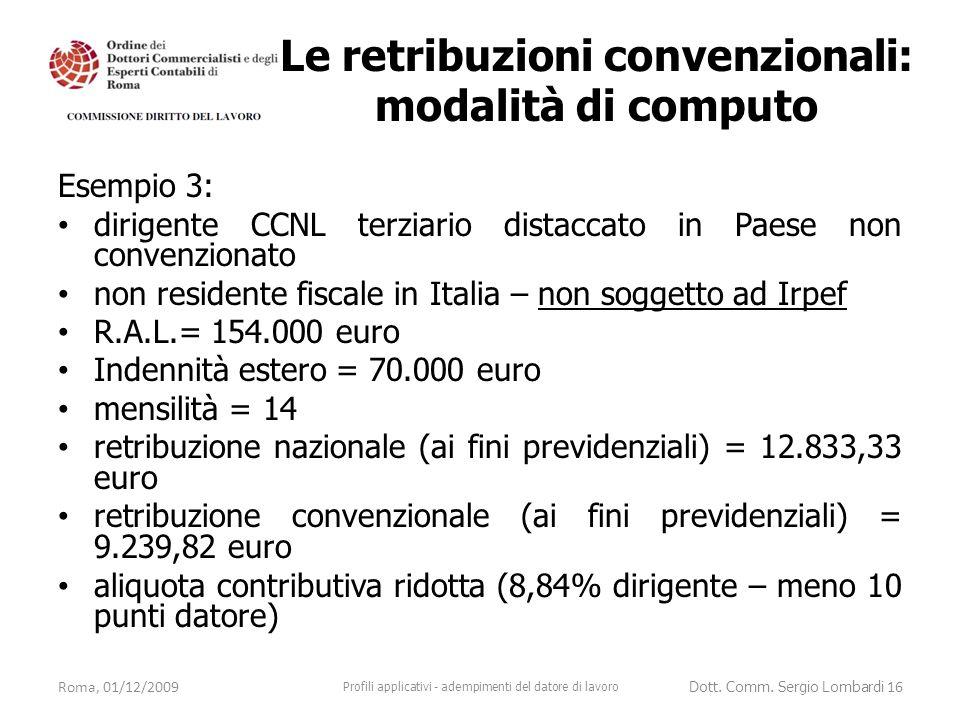 Esempio 3: dirigente CCNL terziario distaccato in Paese non convenzionato non residente fiscale in Italia – non soggetto ad Irpef R.A.L.= 154.000 euro Indennità estero = 70.000 euro mensilità = 14 retribuzione nazionale (ai fini previdenziali) = 12.833,33 euro retribuzione convenzionale (ai fini previdenziali) = 9.239,82 euro aliquota contributiva ridotta (8,84% dirigente – meno 10 punti datore) Roma, 01/12/2009 Profili applicativi - adempimenti del datore di lavoro Dott.