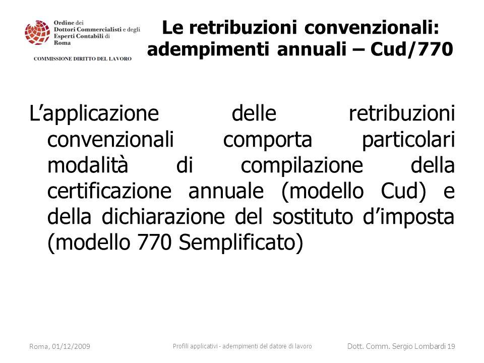 L'applicazione delle retribuzioni convenzionali comporta particolari modalità di compilazione della certificazione annuale (modello Cud) e della dichiarazione del sostituto d'imposta (modello 770 Semplificato) Roma, 01/12/2009 Profili applicativi - adempimenti del datore di lavoro Dott.