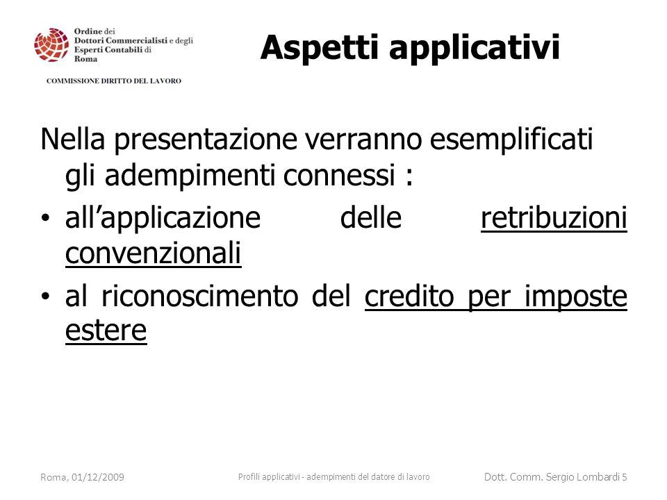 Aspetti applicativi Nella presentazione verranno esemplificati gli adempimenti connessi : all'applicazione delle retribuzioni convenzionali al riconoscimento del credito per imposte estere Roma, 01/12/2009 Profili applicativi - adempimenti del datore di lavoro Dott.