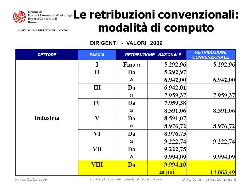 Esempio 1: dirigente CCNL industria distaccato nell'UE residente fiscale in Italia R.A.L.= 200.000 euro Indennità estero = 100.000 euro mensilità = 13 retribuzione nazionale = 200.000 : 12 = 16.666,67 euro retribuzione convenzionale = 14.063,49 euro Roma, 01/12/2009 Profili applicativi - adempimenti del datore di lavoro Dott.