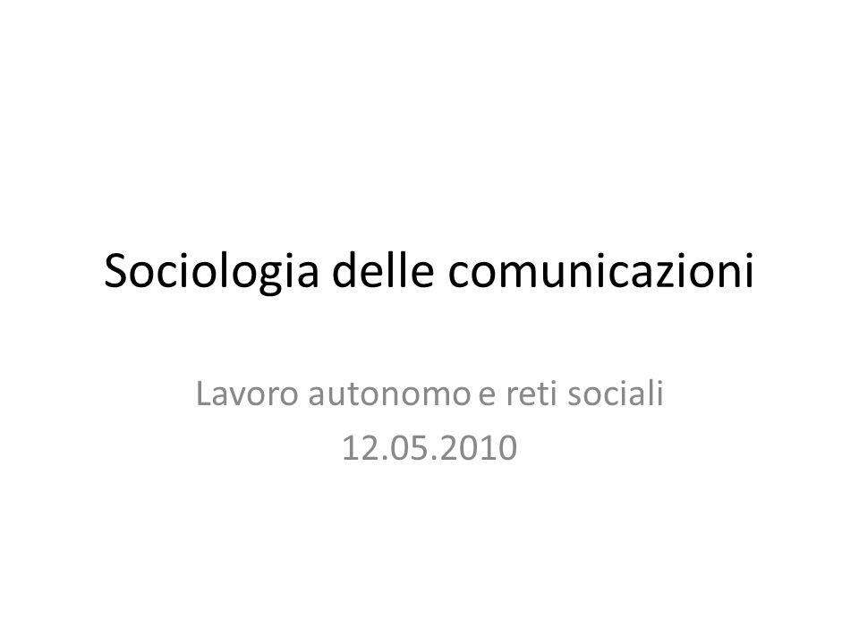 Sociologia delle comunicazioni Lavoro autonomo e reti sociali 12.05.2010