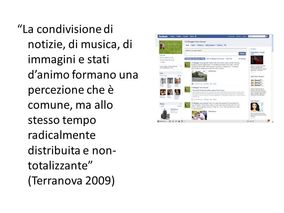 La condivisione di notizie, di musica, di immagini e stati d'animo formano una percezione che è comune, ma allo stesso tempo radicalmente distribuita e non- totalizzante (Terranova 2009)