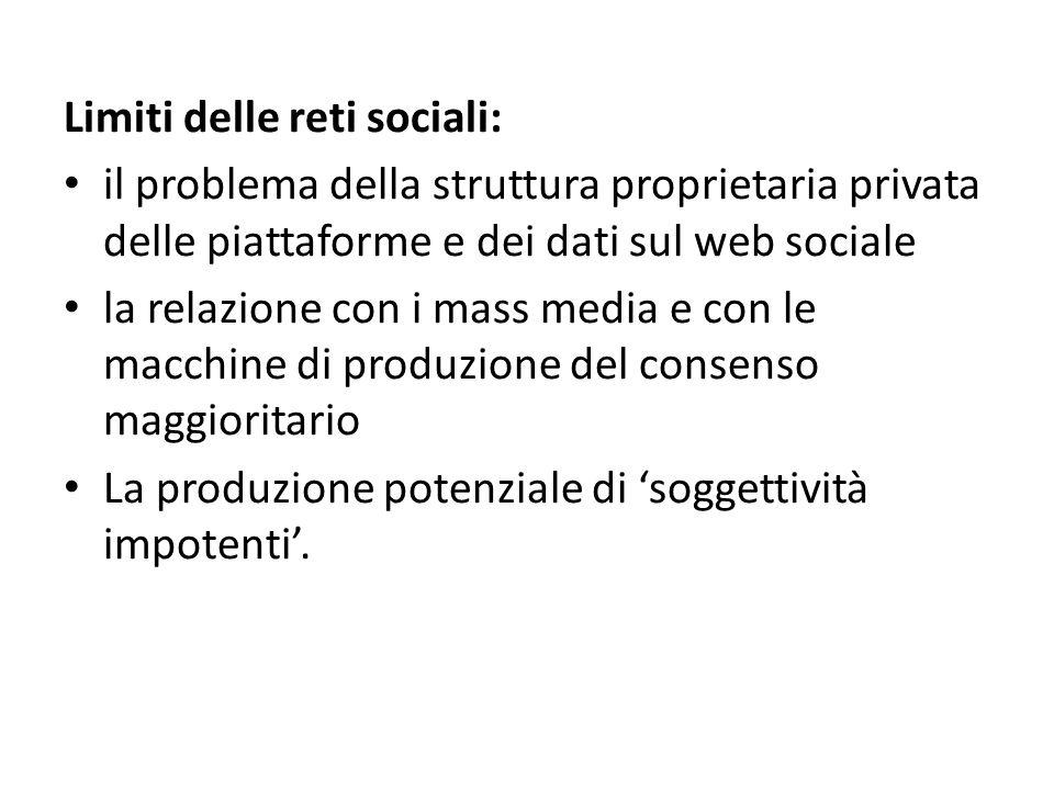 Limiti delle reti sociali: il problema della struttura proprietaria privata delle piattaforme e dei dati sul web sociale la relazione con i mass media e con le macchine di produzione del consenso maggioritario La produzione potenziale di 'soggettività impotenti'.
