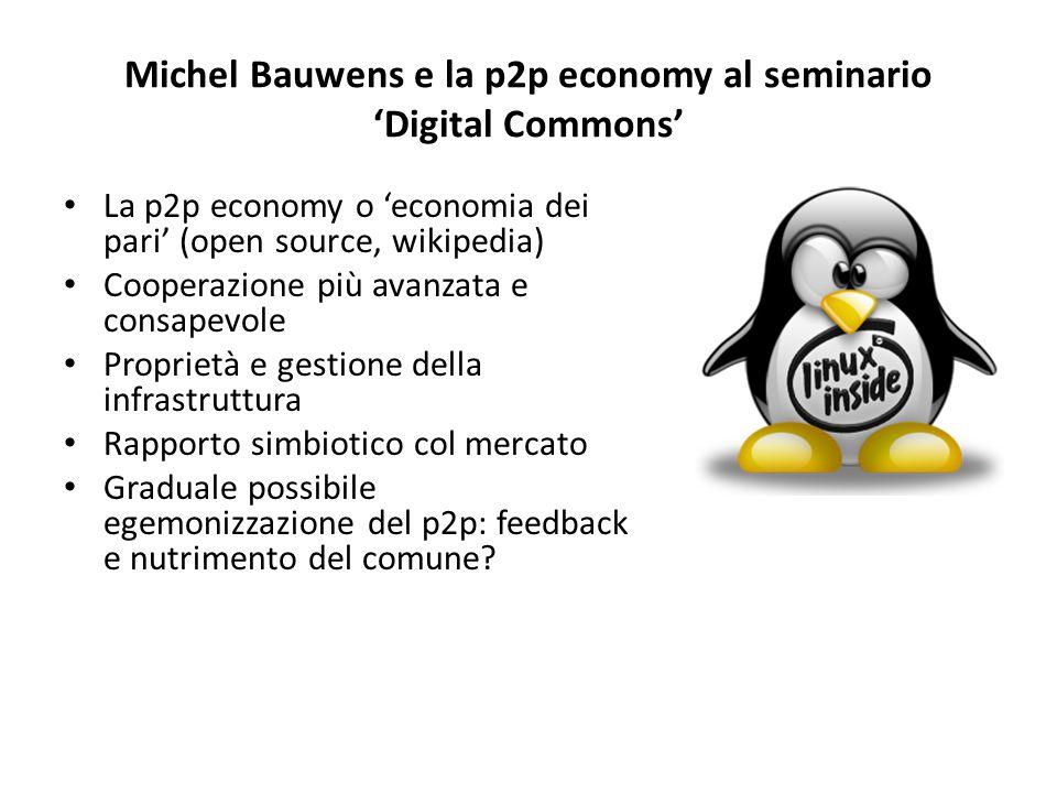 Michel Bauwens e la p2p economy al seminario 'Digital Commons' La p2p economy o 'economia dei pari' (open source, wikipedia) Cooperazione più avanzata e consapevole Proprietà e gestione della infrastruttura Rapporto simbiotico col mercato Graduale possibile egemonizzazione del p2p: feedback e nutrimento del comune