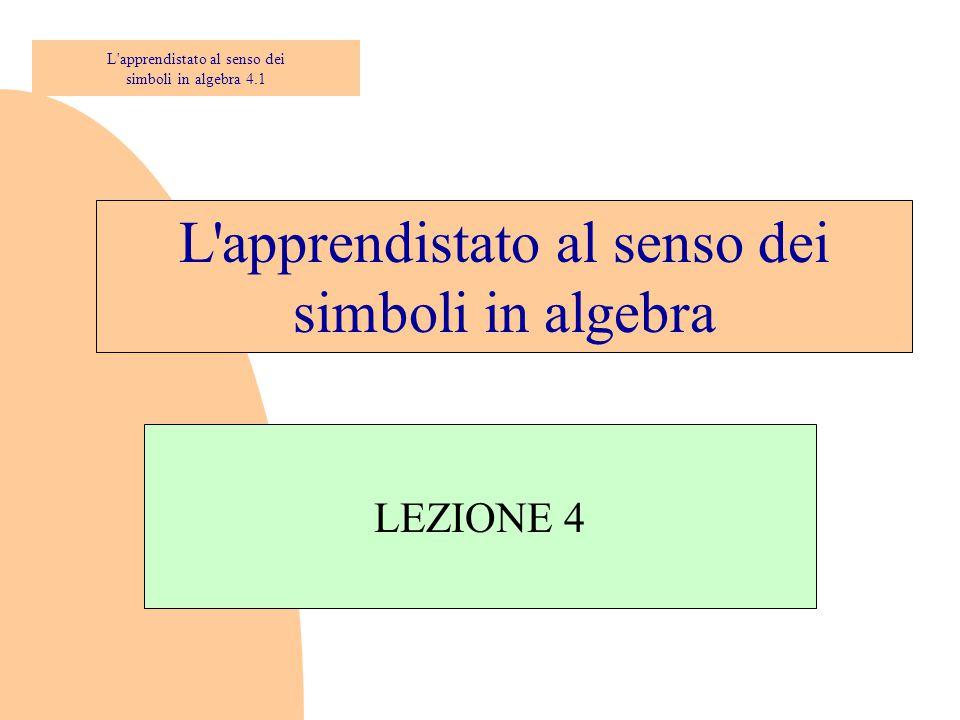 L'apprendistato al senso dei simboli in algebra LEZIONE 4 L'apprendistato al senso dei simboli in algebra 4.1