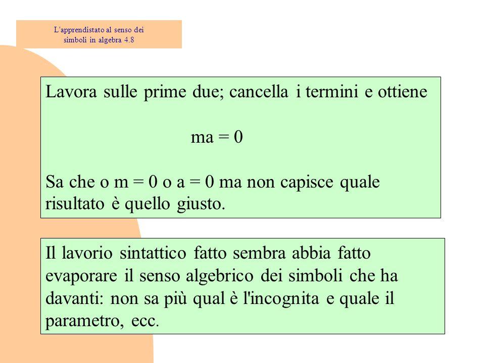 Lavora sulle prime due; cancella i termini e ottiene ma = 0 Sa che o m = 0 o a = 0 ma non capisce quale risultato è quello giusto. Il lavorio sintatti