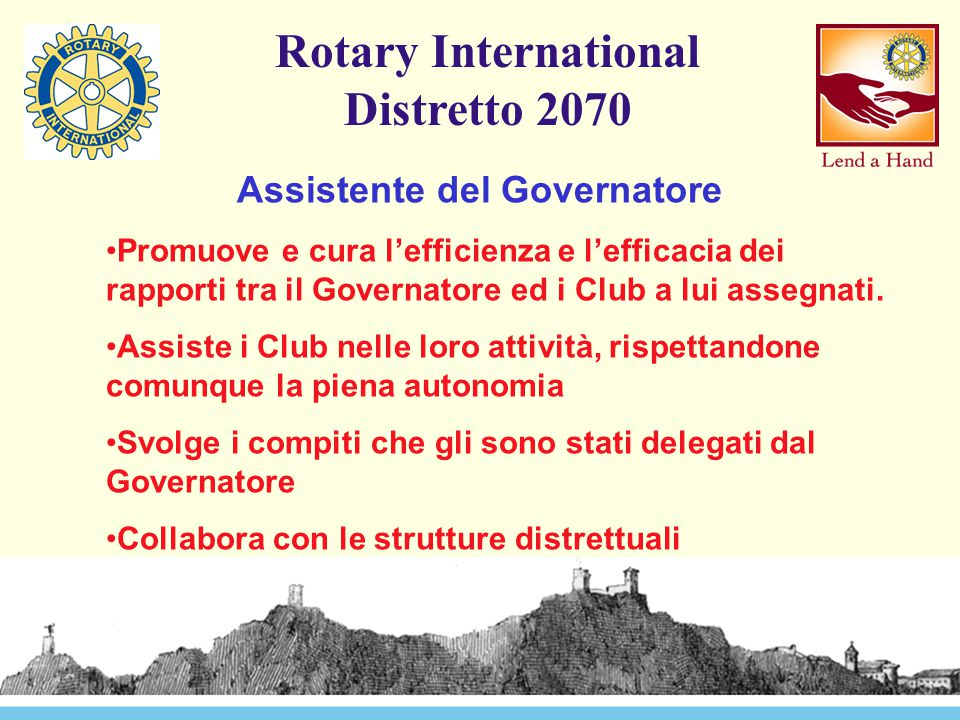 Rotary International Distretto 2070 Assistente del Governatore Promuove e cura l'efficienza e l'efficacia dei rapporti tra il Governatore ed i Club a lui assegnati.