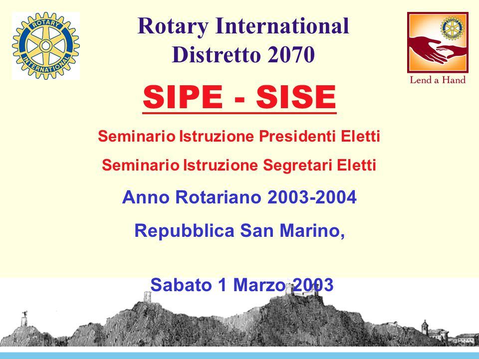 Rotary International Distretto 2070 SIPE - SISE Seminario Istruzione Presidenti Eletti Seminario Istruzione Segretari Eletti Anno Rotariano 2003-2004 Repubblica San Marino, Sabato 1 Marzo 2003