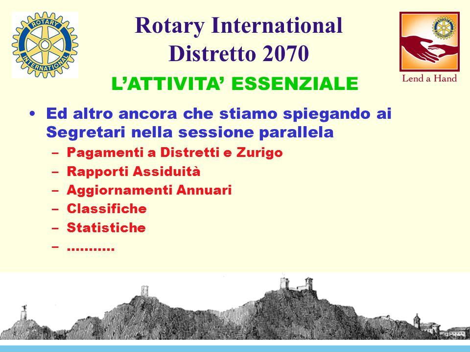 Rotary International Distretto 2070 Ed altro ancora che stiamo spiegando ai Segretari nella sessione parallela –Pagamenti a Distretti e Zurigo –Rapporti Assiduità –Aggiornamenti Annuari –Classifiche –Statistiche –………..