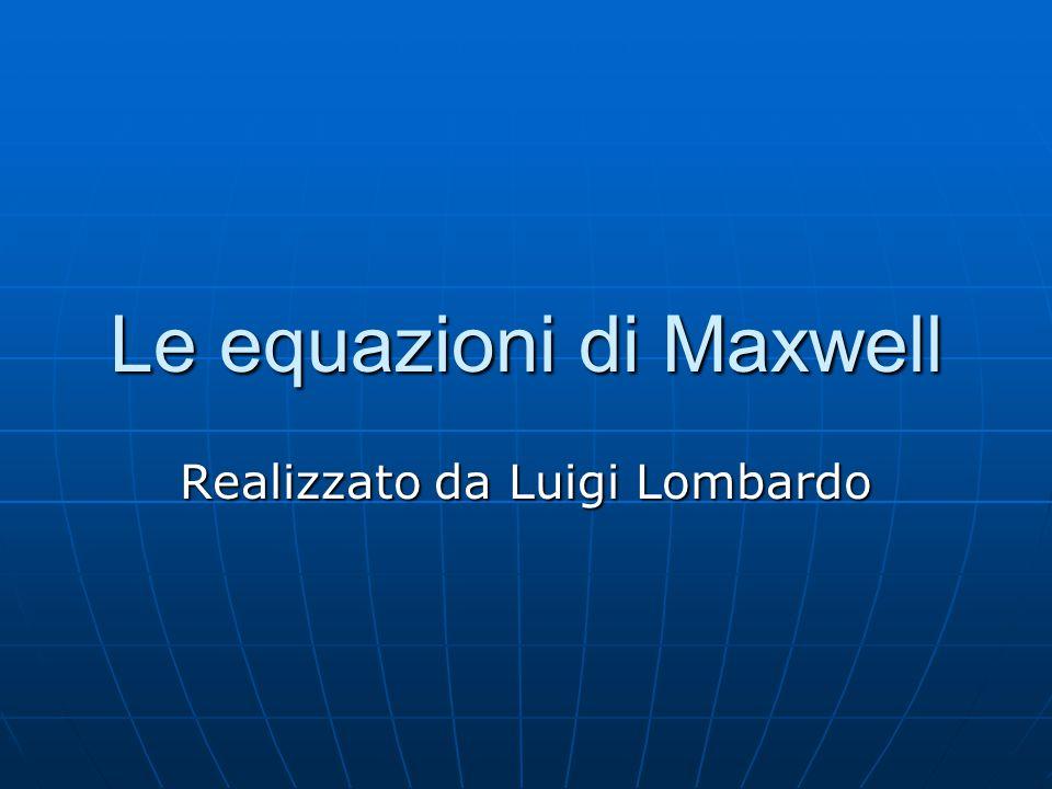 Le equazioni di Maxwell Realizzato da Luigi Lombardo