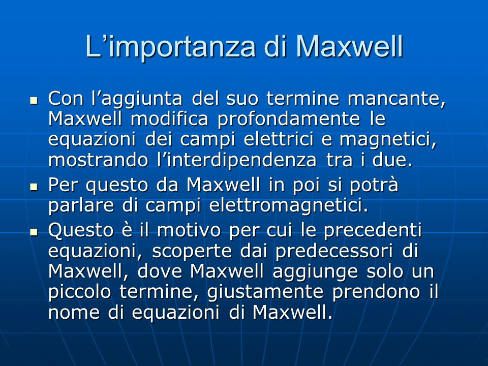 L'importanza di Maxwell Con l'aggiunta del suo termine mancante, Maxwell modifica profondamente le equazioni dei campi elettrici e magnetici, mostrand