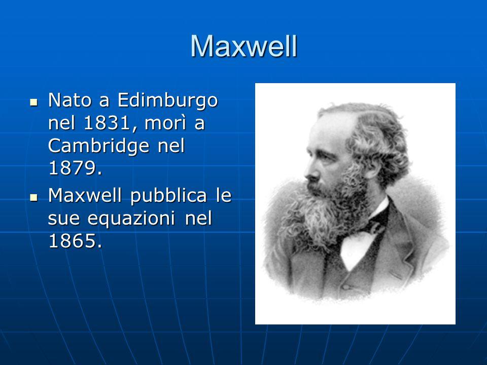Maxwell Nato a Edimburgo nel 1831, morì a Cambridge nel 1879. Nato a Edimburgo nel 1831, morì a Cambridge nel 1879. Maxwell pubblica le sue equazioni