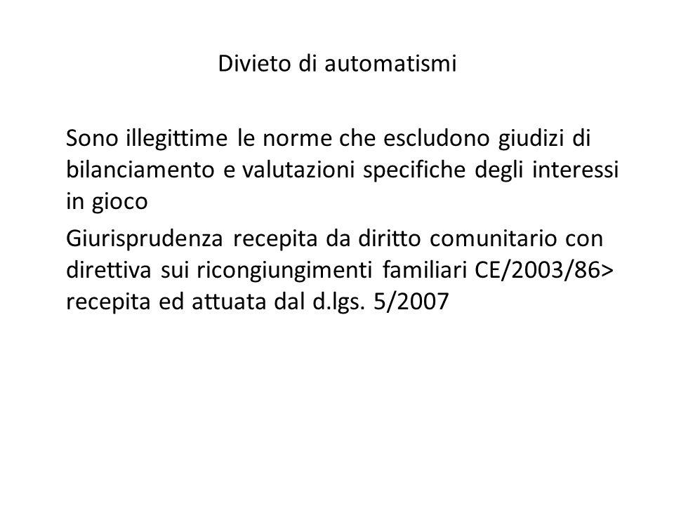 Divieto di automatismi Sono illegittime le norme che escludono giudizi di bilanciamento e valutazioni specifiche degli interessi in gioco Giurisprudenza recepita da diritto comunitario con direttiva sui ricongiungimenti familiari CE/2003/86> recepita ed attuata dal d.lgs.