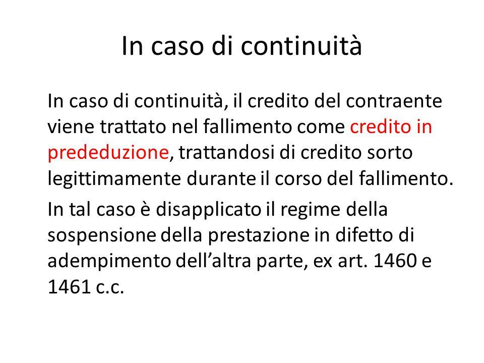 In caso di continuità In caso di continuità, il credito del contraente viene trattato nel fallimento come credito in prededuzione, trattandosi di cred