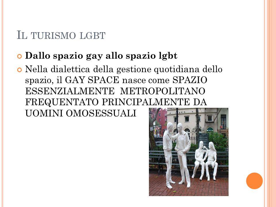 I L TURISMO LGBT Dallo spazio gay allo spazio lgbt Nella dialettica della gestione quotidiana dello spazio, il GAY SPACE nasce come SPAZIO ESSENZIALME