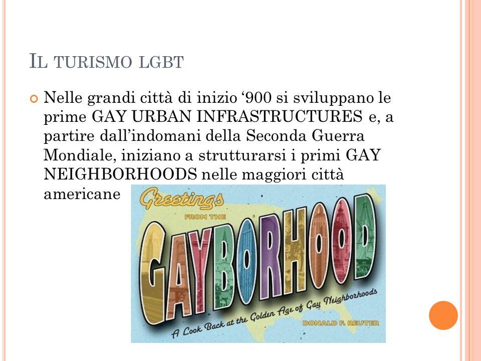I L TURISMO LGBT Nelle grandi città di inizio '900 si sviluppano le prime GAY URBAN INFRASTRUCTURES e, a partire dall'indomani della Seconda Guerra Mo