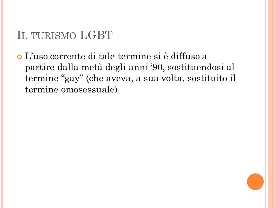 """I L TURISMO LGBT L'uso corrente di tale termine si è diffuso a partire dalla metà degli anni '90, sostituendosi al termine """"gay"""" (che aveva, a sua vol"""
