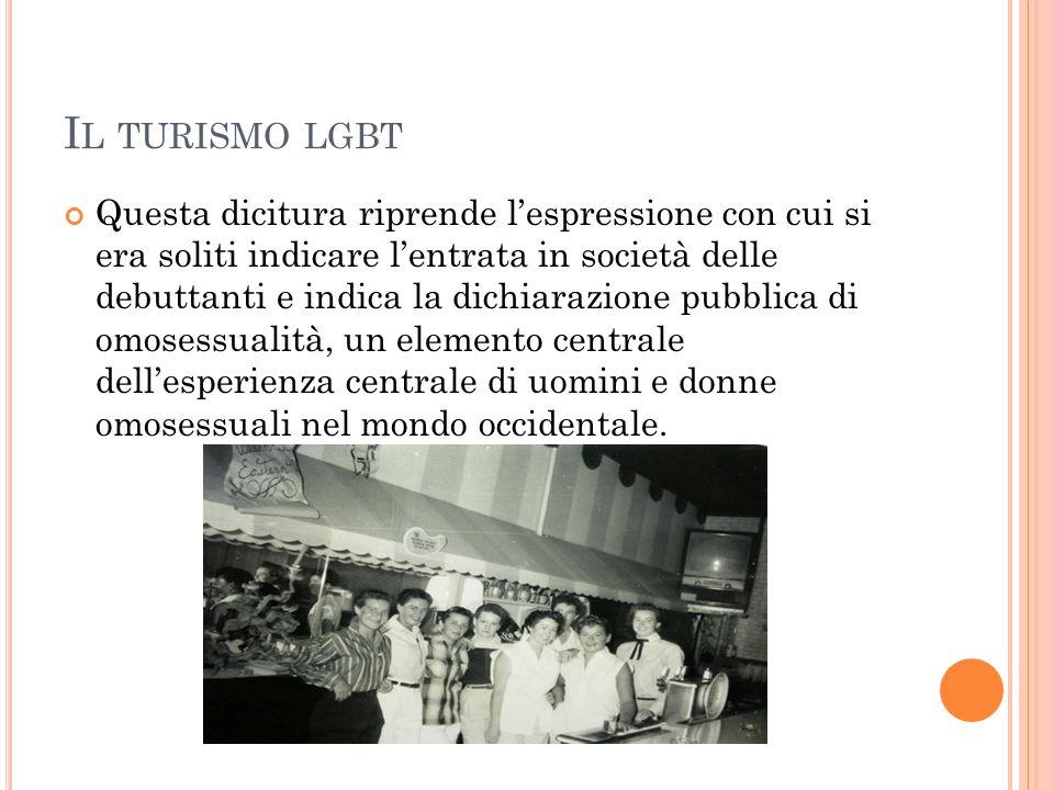 I L TURISMO LGBT Questa dicitura riprende l'espressione con cui si era soliti indicare l'entrata in società delle debuttanti e indica la dichiarazione