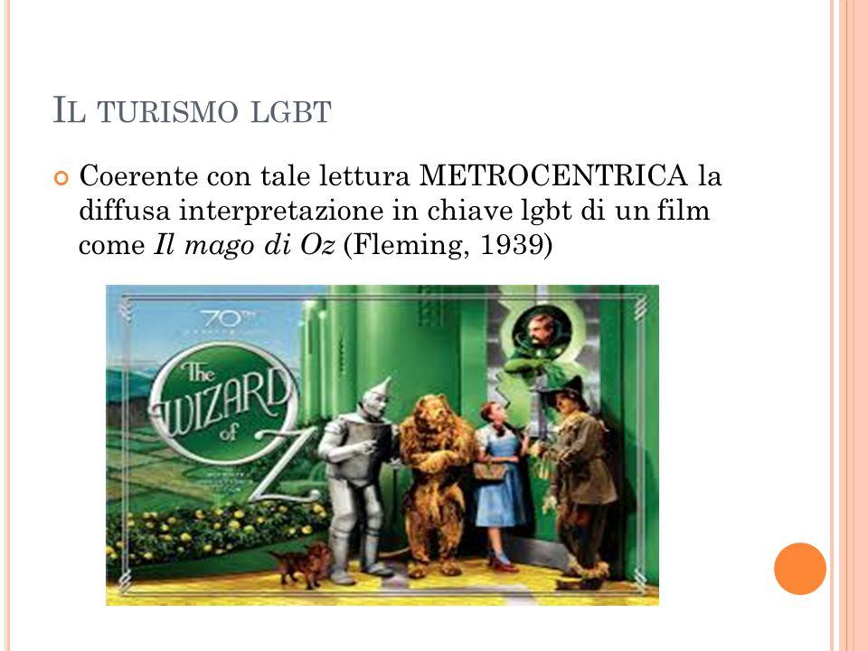 I L TURISMO LGBT Coerente con tale lettura METROCENTRICA la diffusa interpretazione in chiave lgbt di un film come Il mago di Oz (Fleming, 1939)