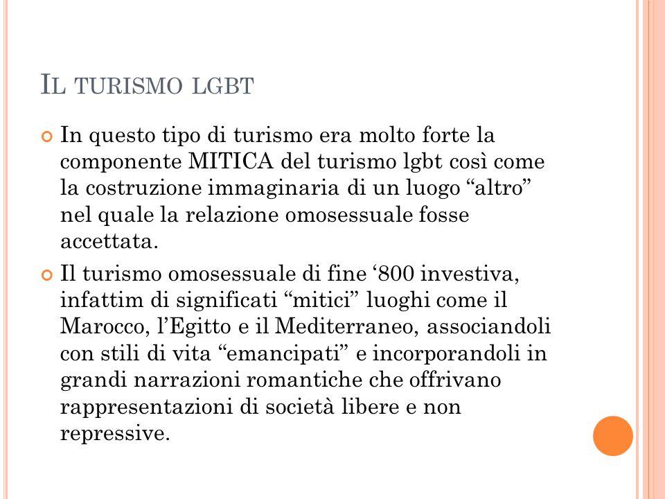 """I L TURISMO LGBT In questo tipo di turismo era molto forte la componente MITICA del turismo lgbt così come la costruzione immaginaria di un luogo """"alt"""