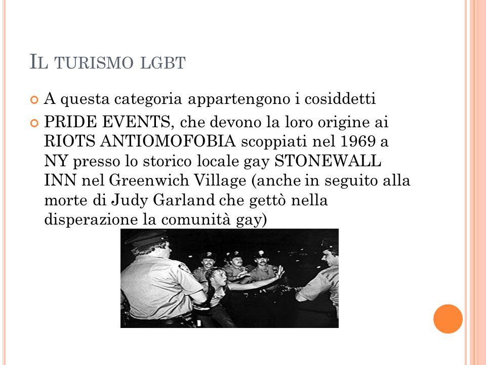 I L TURISMO LGBT A questa categoria appartengono i cosiddetti PRIDE EVENTS, che devono la loro origine ai RIOTS ANTIOMOFOBIA scoppiati nel 1969 a NY p