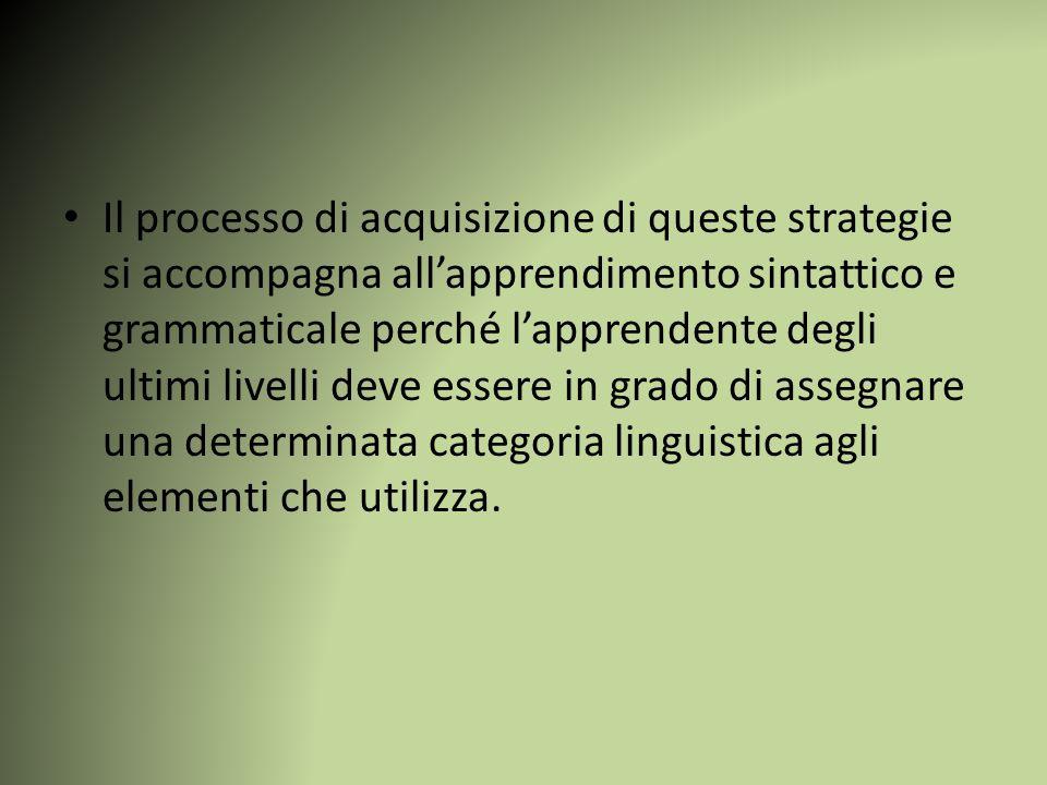 Il processo di acquisizione di queste strategie si accompagna all'apprendimento sintattico e grammaticale perché l'apprendente degli ultimi livelli deve essere in grado di assegnare una determinata categoria linguistica agli elementi che utilizza.