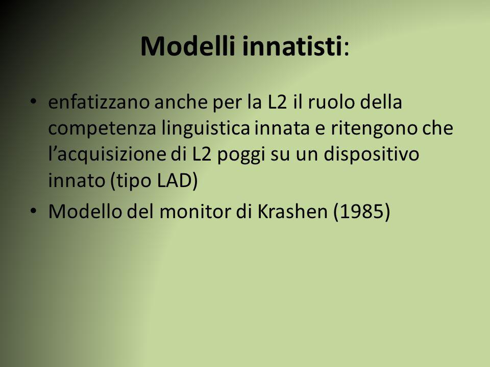 Modelli innatisti: enfatizzano anche per la L2 il ruolo della competenza linguistica innata e ritengono che l'acquisizione di L2 poggi su un dispositivo innato (tipo LAD) Modello del monitor di Krashen (1985)